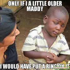Put A Ring On It Meme - only if i a little older maddy i would have put a ring on it meme