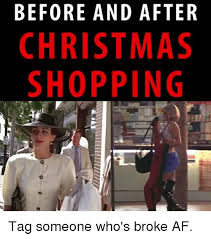 Christmas Shopping Meme - before and after christmas shopping tag someone who s broke af