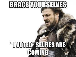 I Voted Meme - brace yourselves i voted selfies are coming winter is coming