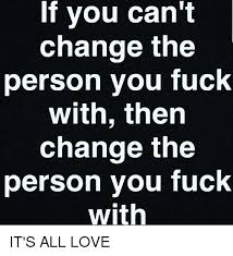 Fuck Love Memes - if you can t change the person you fuck with then change the