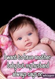 I Want A Baby Meme - want to have another baby but my husband always says no
