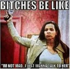 I Aint Mad Meme - women be like nope i ain t mad but don t f k with me tjn