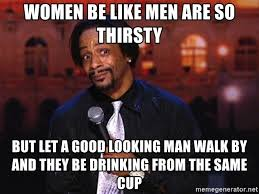 Good Looking Guy Meme - women be like men are so thirsty but let a good looking man walk by