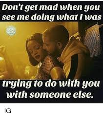 Dont Get Mad Meme - don t get mad when you see me doing what i was trying to do with you