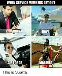 Airforce Memes - when servicemembers get out army air force marines this is sparta