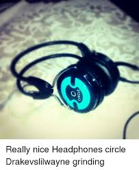 O Really Meme - 31dwid o really nice headphones circle drakevslilwayne grinding