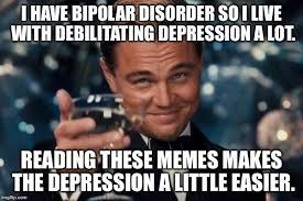 Meme Live - i have bipolar disorder so i live with debilitating depression a lot