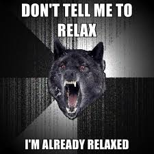 Relax Meme - don t tell me to relax i m already relaxed create meme