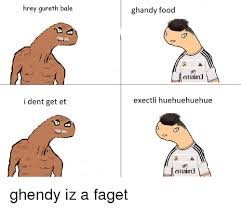 Faget Memes - hrey gureth bale i dent get et handy food exectli huehuehuehue