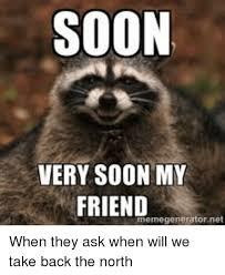 Soon Meme - soon very soon my friend meme generator net when they ask when