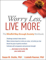 worry less live more the mindful way through anxiety workbook