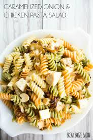 chicken pasta salad caramelized onion chicken pasta salad recipe bread booze bacon