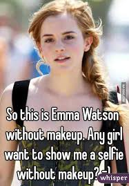 No Makeup Meme - this is emma watson without makeup any girl want to show me a