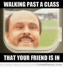 Your Funny Meme - walking past a class that your friend is in the greatest memes in