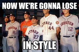 Houston Astros Memes - now we re gonna lose in style the houston astros suck quickmeme
