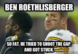 Roethlisberger Memes - ben roethlisberger so fat he tried to shoot the gap and got stuck