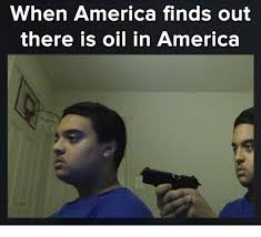 Oil Meme - when america finds out there is oil in america america meme on me me
