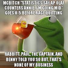 Told You So Meme - mcbitch statistics say ap olaf counters annie i m going mid