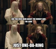 The Hobbit Meme - did you ever hear about the hobbit and the cave just one da ring