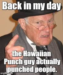 Hawaiian Memes - back in my day the hawaiian punch guy actually punched people meme