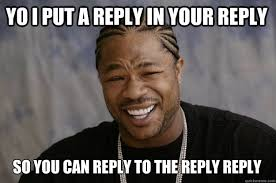 Reply Memes - yo i put a reply in your reply so you can reply to the reply reply
