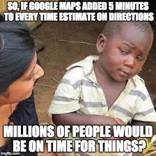 Google Maps Meme - so if google maps added 5 minutes to every time estimate on