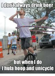 Unicycle Meme - dont drink beer but when ido hula hoop and unicycle beer meme on