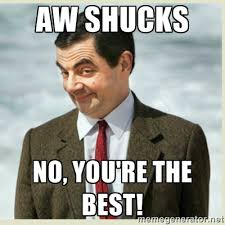 No You Are Meme - aw shucks no you re the best mr bean meme generator sweet