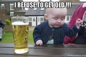 Old Baby Meme - i refuse to get old drunk baby make a meme