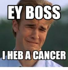 I Have Cancer Meme - 25 best memes about hey boss i have cancer hey boss i have