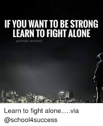 Alone Memes - f you want to be strong learn to fight alone learn to fight