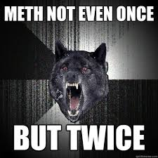 Not Even Once Meme - meth not even once but twice meth quickmeme