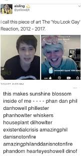 Dan Howell Memes - aisling i call this piece of art the you look gay reaction 2012