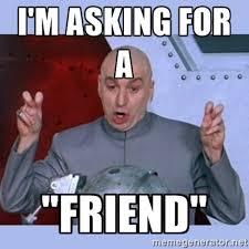 Friend Memes - asking for a friend know your meme
