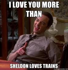 I Love You More Meme - i love you more than sheldon loves trains drunk sheldon cooper