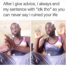 Idk Meme - after i give advice i always end my sentence with idk tho so you can