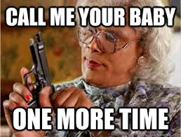 Me Time Meme - call me your baby one more time madea meme quickmeme