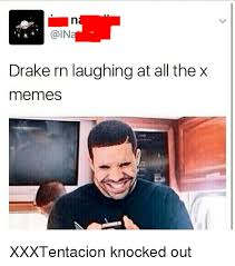 All The X Meme - godin drake rn laughing at all the x memes xxxtentacion knocked