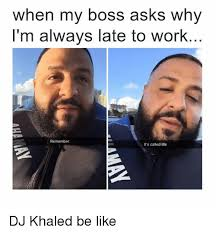 Im A Dj Meme - when my boss asks why i m always late to work remember it s called