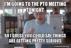 Pto Meme - i m going to the pto meeting tonight so i guess you could say