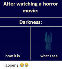 Horror Movie Memes - after watching a horror movie darkness how it is what i see happens