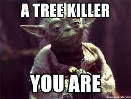 Tree Meme - a tree killer you are yoda meme generator