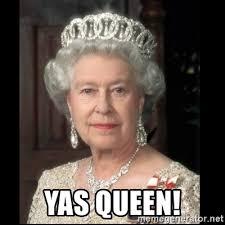 Yas Meme - yas queen queen of england meme generator