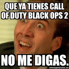 Call Of Duty Black Ops 2 Memes - meme no me digas que ya tienes call of duty black ops 2 no me