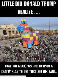 Funny Racist Mexican Memes - little did donald trump realize that the mexicans had devised a