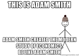 Meme Creator Be Like Bill - this is adam smith adam smith created the modern study of economics