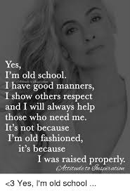 Old Fashioned Memes - es i m old school i have good manners i show others respect and i