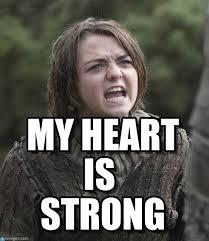 Strong Meme - my heart is strong arya mad meme on memegen