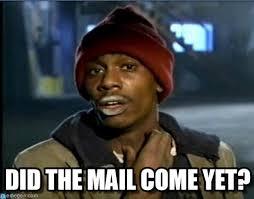Mail Meme - did the mail come yet tyrone biggums meme on memegen