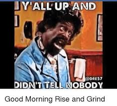 Grinding Meme - yall up and didn t tell nobody good morning rise and grind meme on